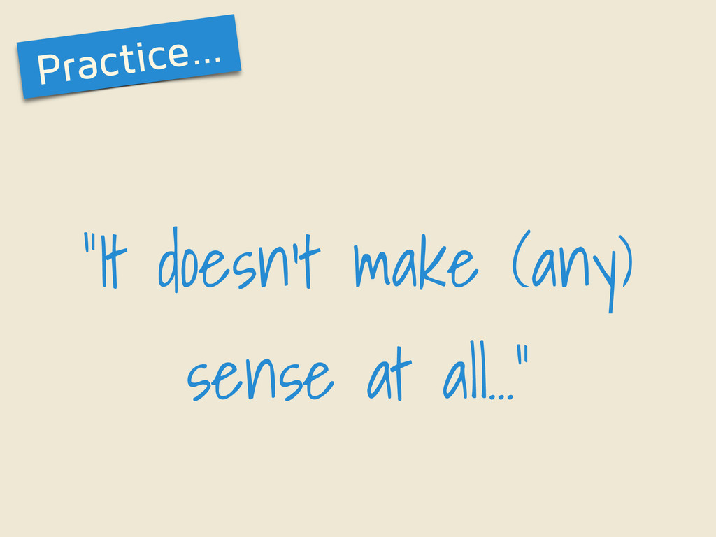 """It doesn't make (any) sense at all…"" Practice…"