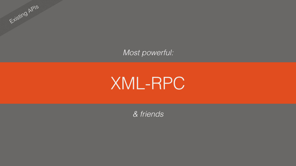 XML-RPC Existing APIs & friends Most powerful: