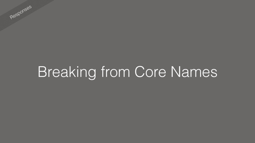 Responses Breaking from Core Names