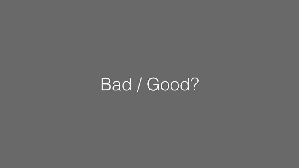 Bad / Good?