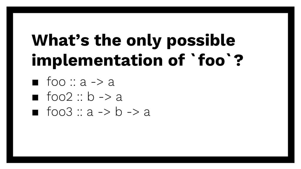 ▪ foo :: a -> a ▪ foo2 :: b -> a ▪ foo3 :: a ->...