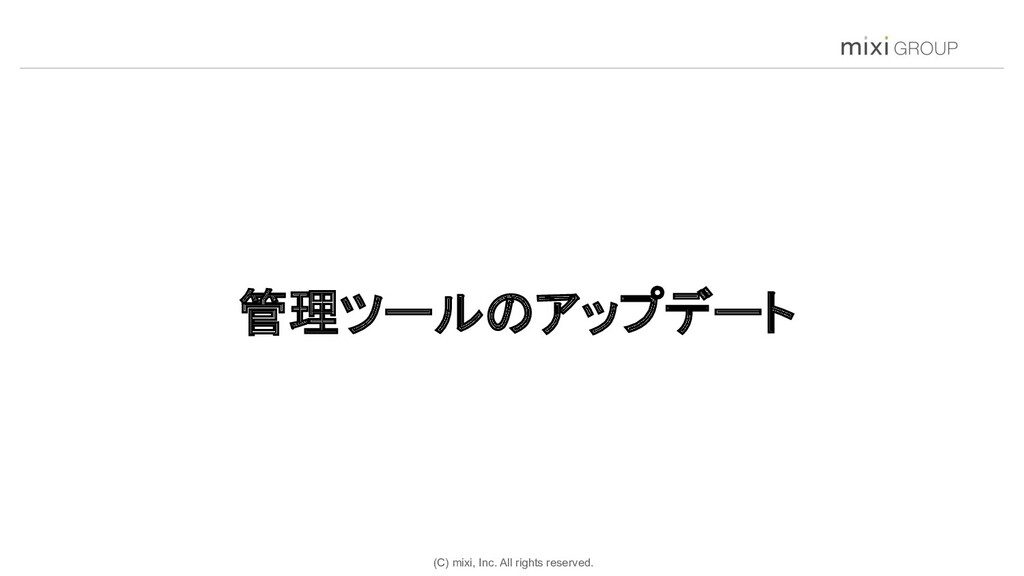 (C) mixi, Inc. All rights reserved. 管理ツールのアップデー...