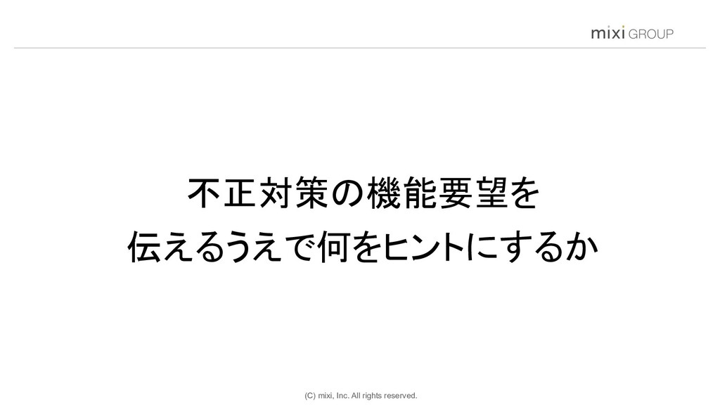 (C) mixi, Inc. All rights reserved. 不正対策の機能要望を...