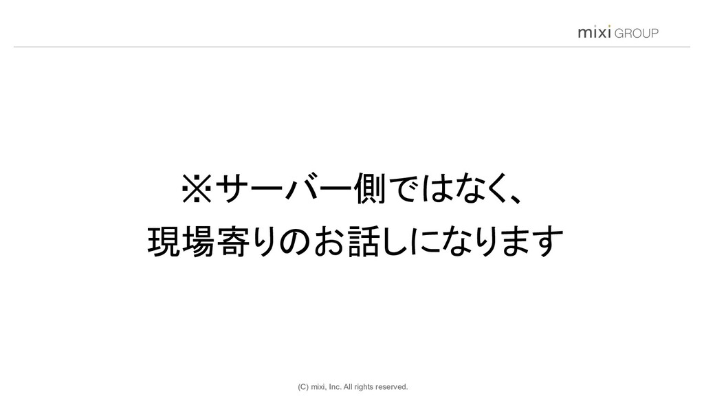 (C) mixi, Inc. All rights reserved. ※サーバー側ではなく、...