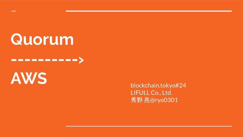 Quorum ----------› AWS blockchain.tokyo#24 LIFU...