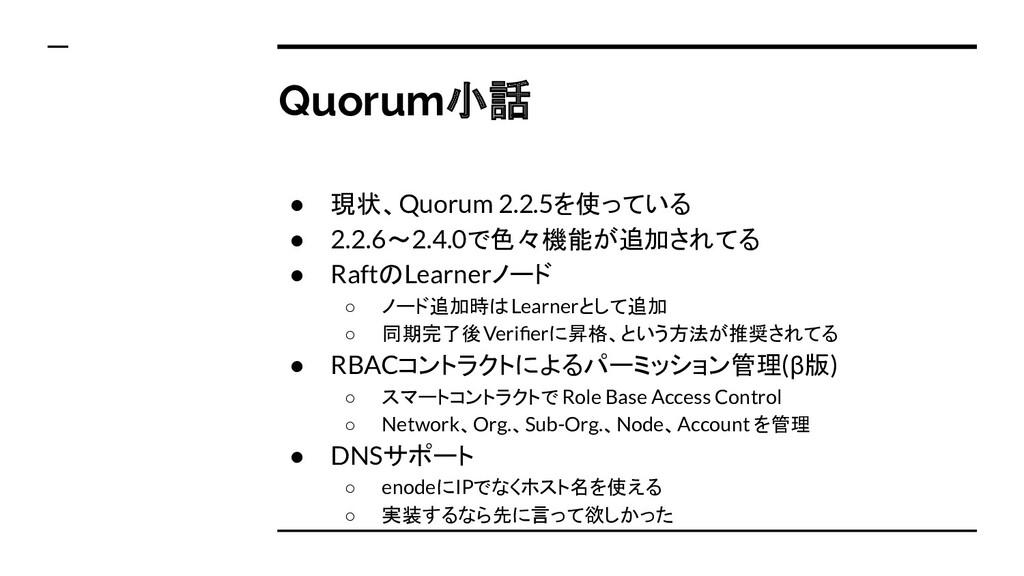 Quorum小話 ● 現状、Quorum 2.2.5を使っている ● 2.2.6〜2.4.0で...