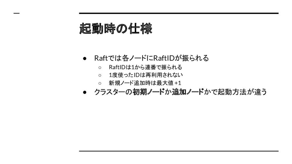 起動時の仕様 ● Raftでは各ノードにRaftIDが振られる ○ RaftIDは1から連番で...