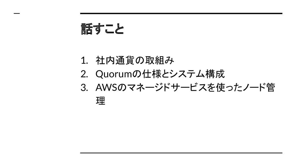 話すこと 1. 社内通貨の取組み 2. Quorumの仕様とシステム構成 3. AWSのマネー...