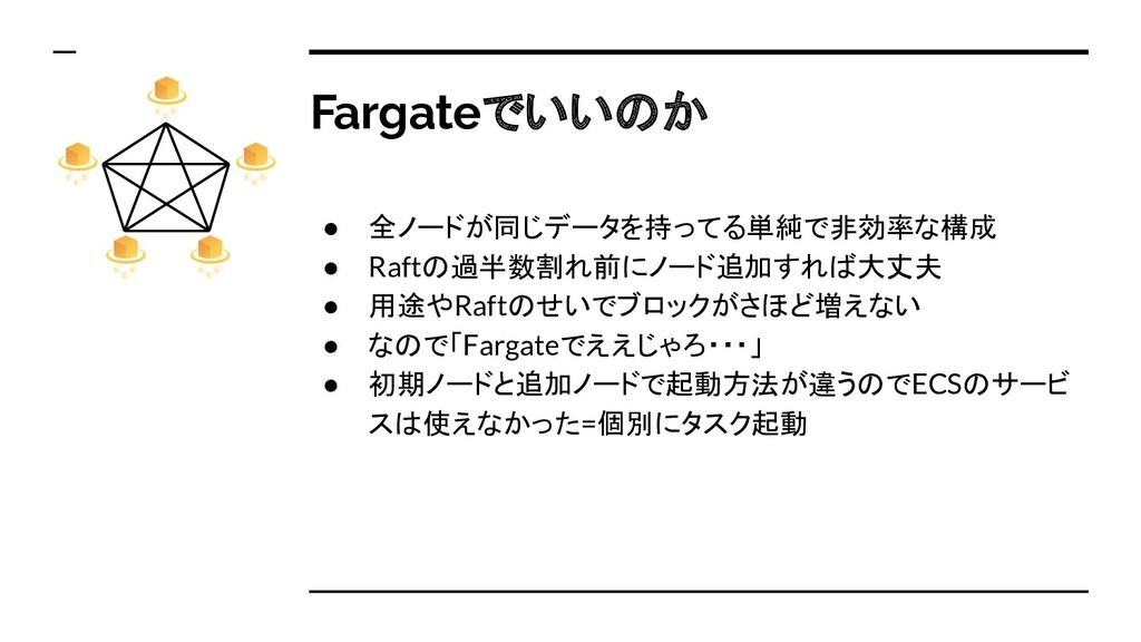 Fargateでいいのか ● 全ノードが同じデータを持ってる単純で非効率な構成 ● Raftの...