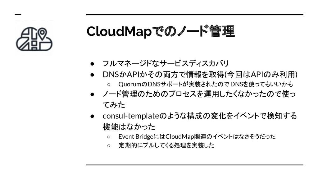 CloudMapでのノード管理 ● フルマネージドなサービスディスカバリ ● DNSかAPIか...