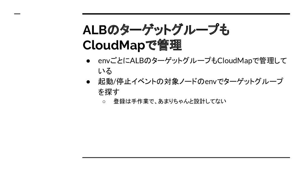 ALBのターゲットグループも CloudMapで管理 ● envごとにALBのターゲットグルー...