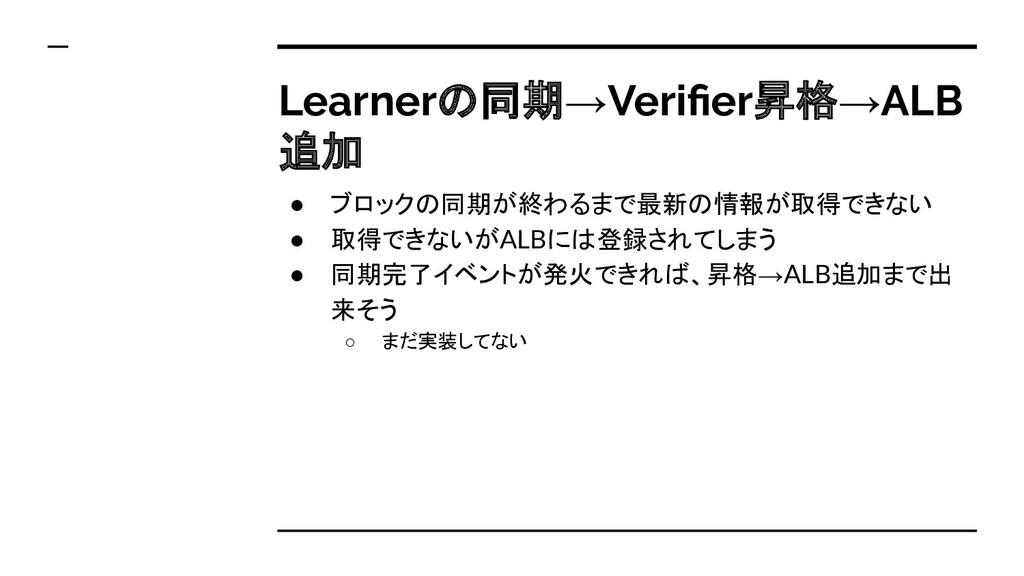 Learnerの同期→Verifier昇格→ALB 追加 ● ブロックの同期が終わるまで最新の情...