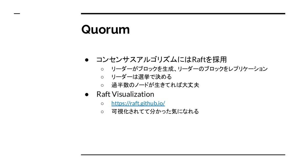 Quorum ● コンセンサスアルゴリズムにはRaftを採用 ○ リーダーがブロックを生成、リ...