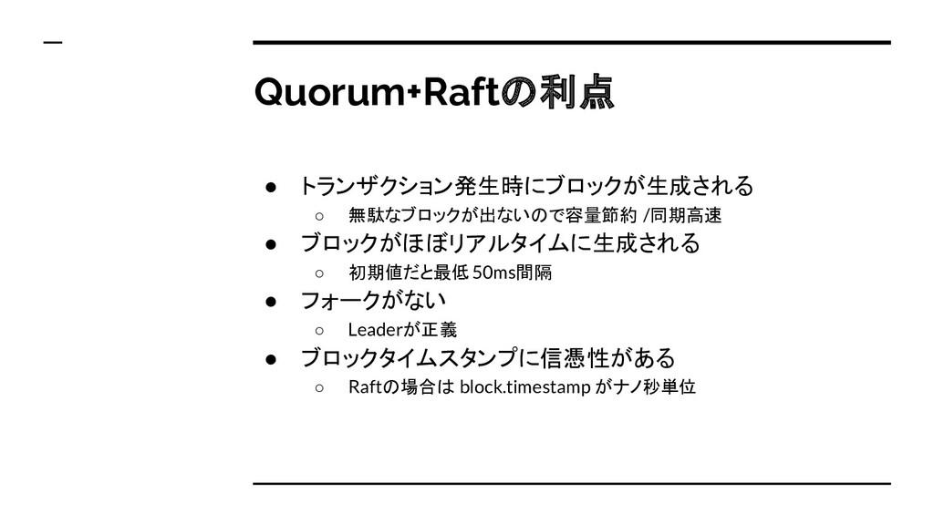 Quorum+Raftの利点 ● トランザクション発生時にブロックが生成される ○ 無駄なブロ...