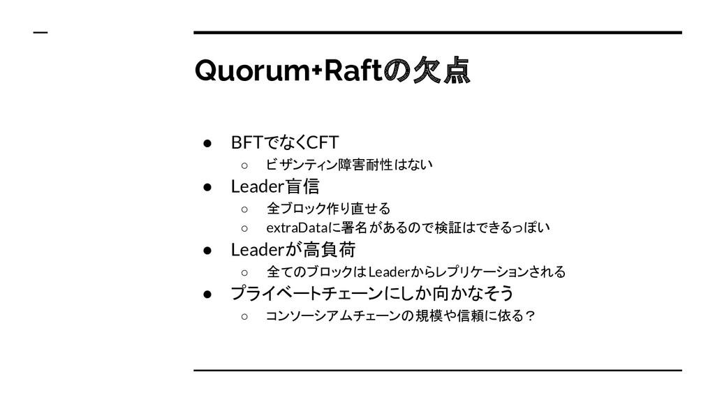 Quorum+Raftの欠点 ● BFTでなくCFT ○ ビザンティン障害耐性はない ● Le...