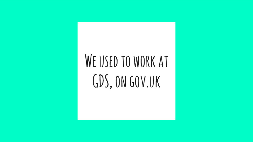 We used to work at GDS, on gov.uk