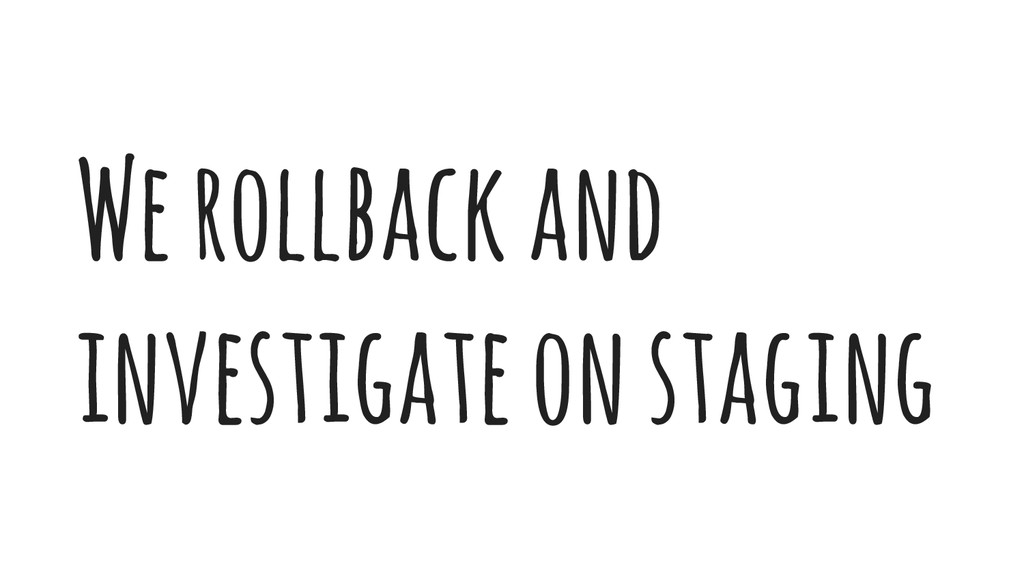 We rollback and investigate on staging