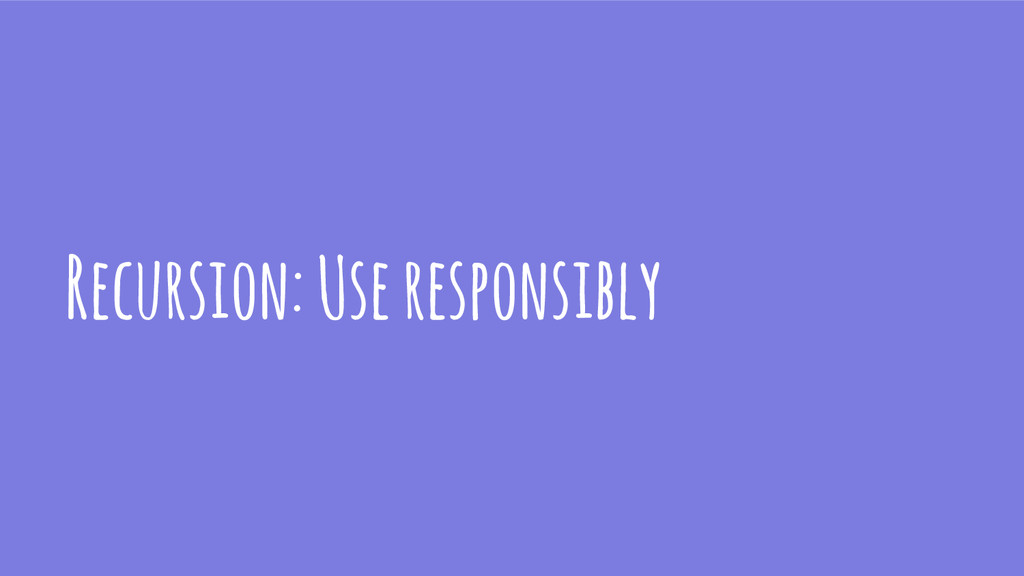 Recursion: Use responsibly