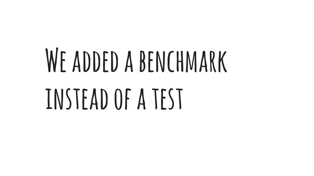 We added a benchmark instead of a test