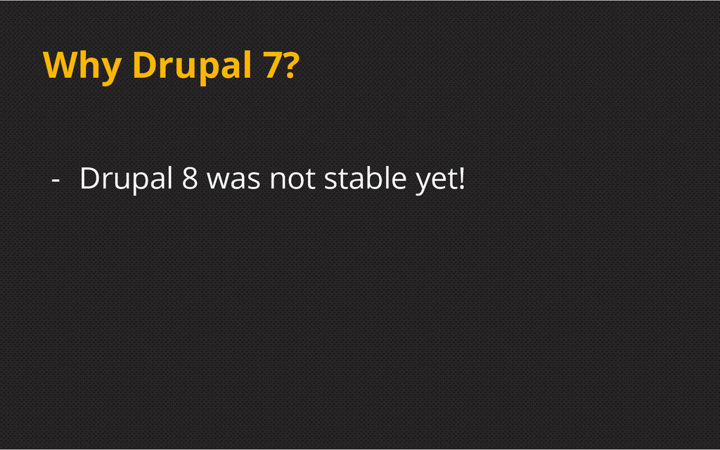 Why Drupal 7? - Drupal 8 was not stable yet!