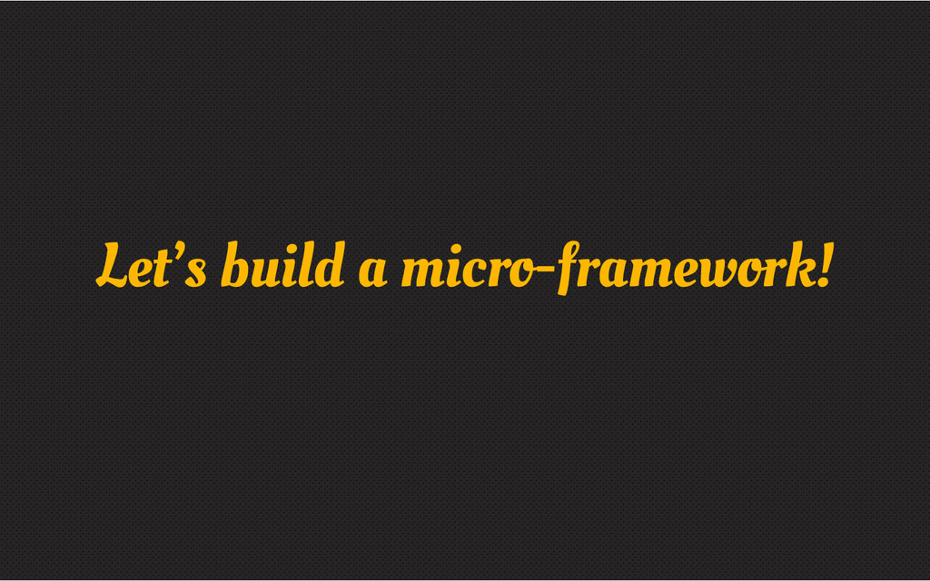 Let's build a micro-framework!