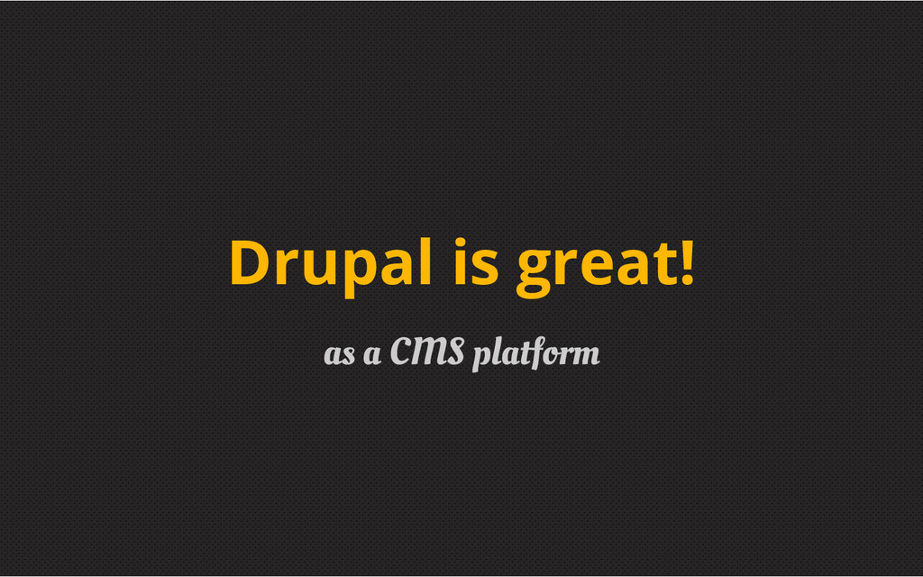 as a CMS platform Drupal is great!