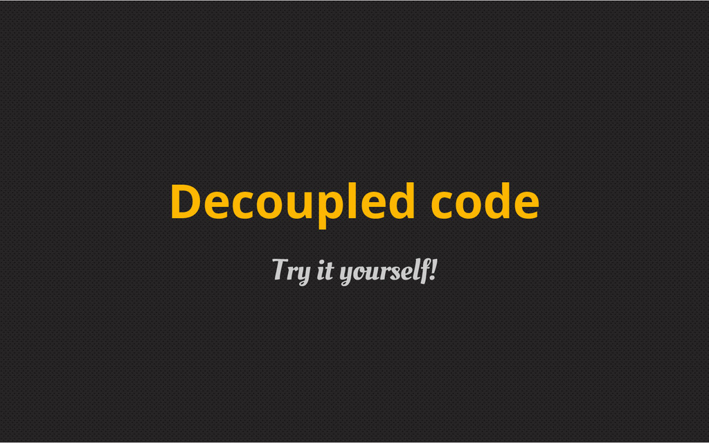 Try it yourself! Decoupled code