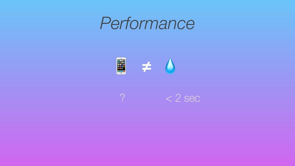 Performance ?  ≠ < 2 sec