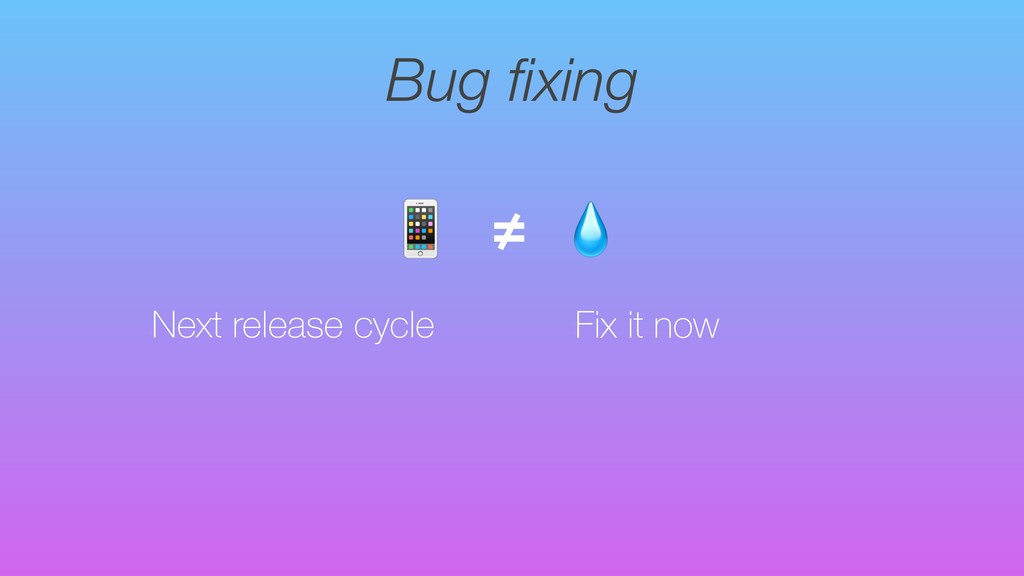 Bug fixing Next release cycle  ≠ Fix it now