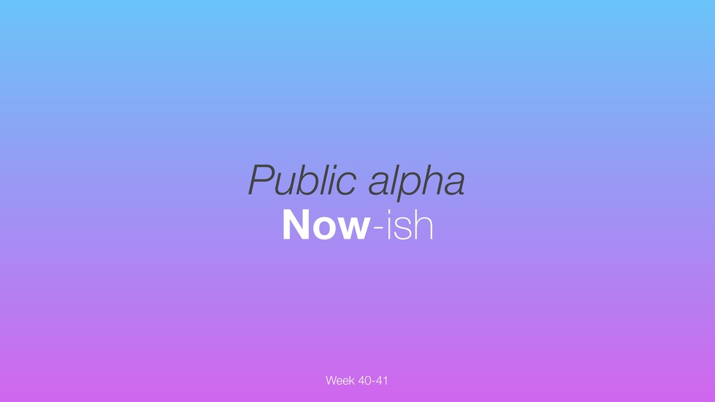 Public alpha Now-ish Week 40-41