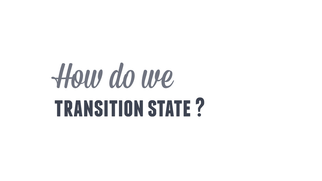 How do we transition state ?