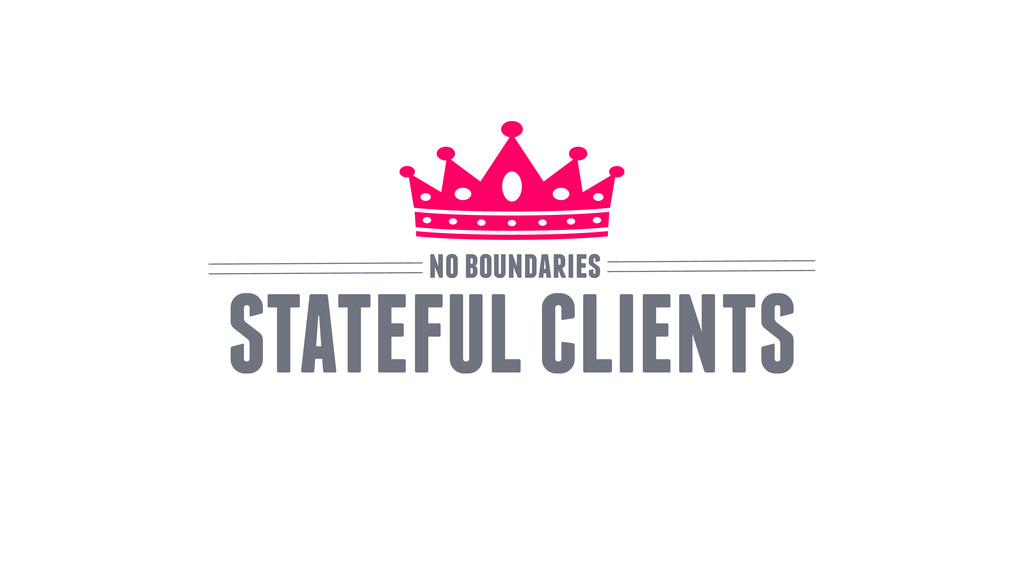 STATEFUL CLIENTS no boundaries