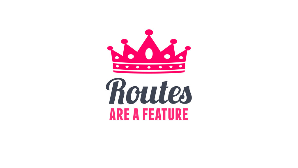 Routes are a feature