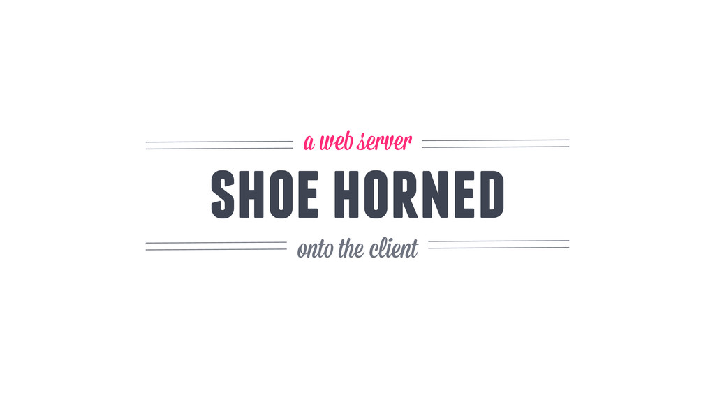 shoe horned a web server onto the client