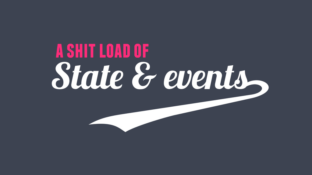 State & events a shit load of