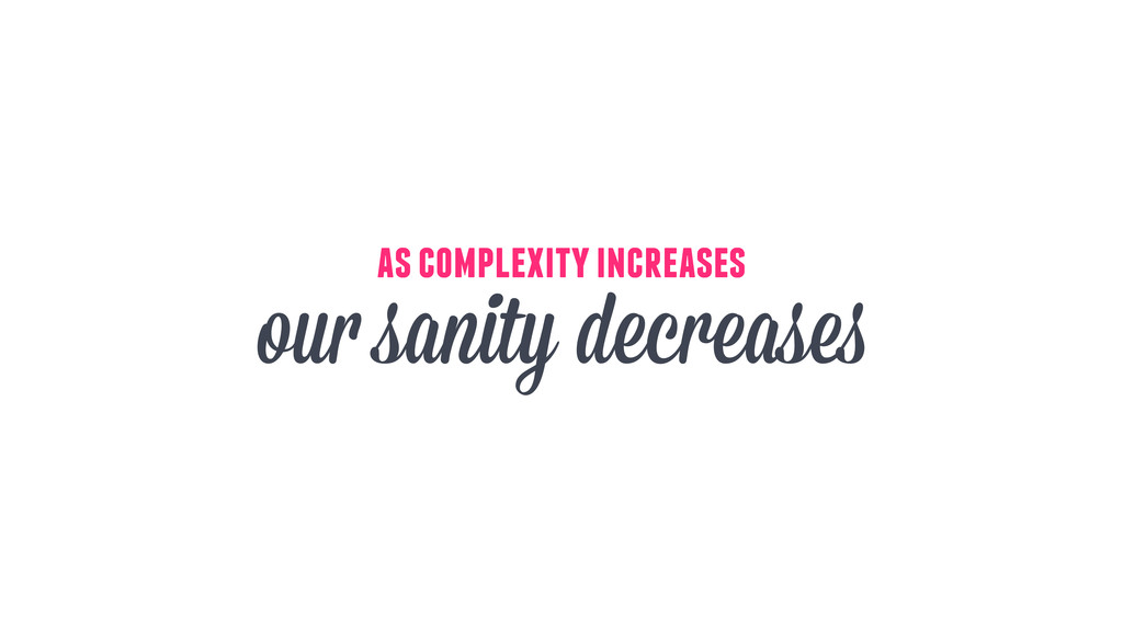 as complexity increases our sanity decreases