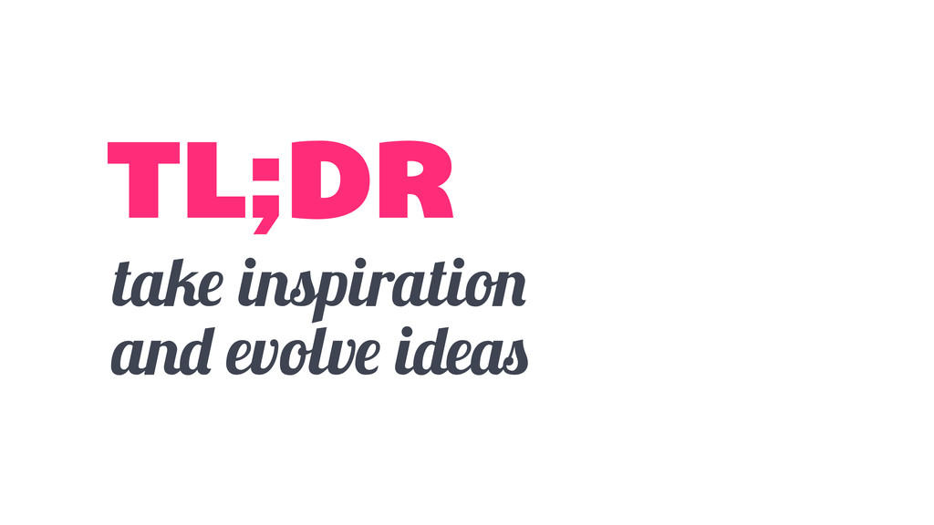 take inspiration and evolve ideas TL;DR