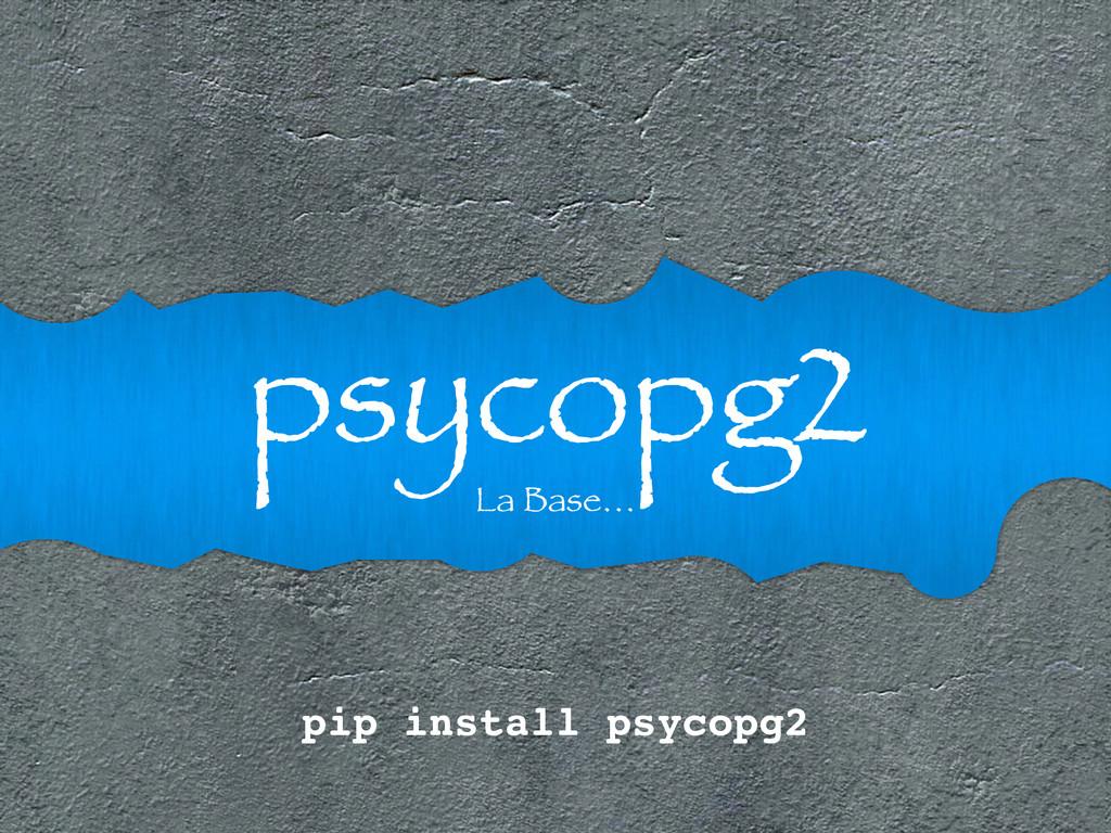 psycopg2 La Base… pip install psycopg2