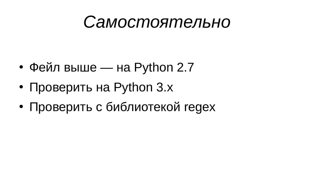 Самостоятельно ● Фейл выше — на Python 2.7 ● Пр...