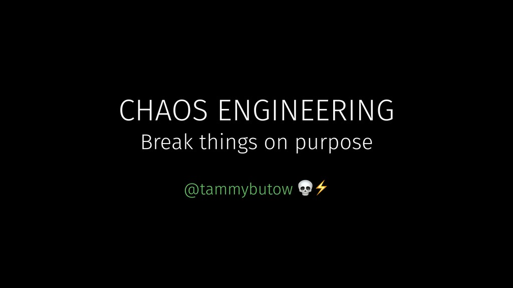 CHAOS ENGINEERING @tammybutow ⚡ Break things on...