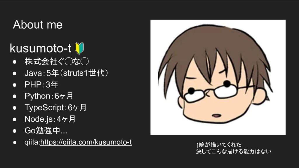 About me kusumoto-t ● 株式会社ぐ◯な◯ ● Java:5年(struts...