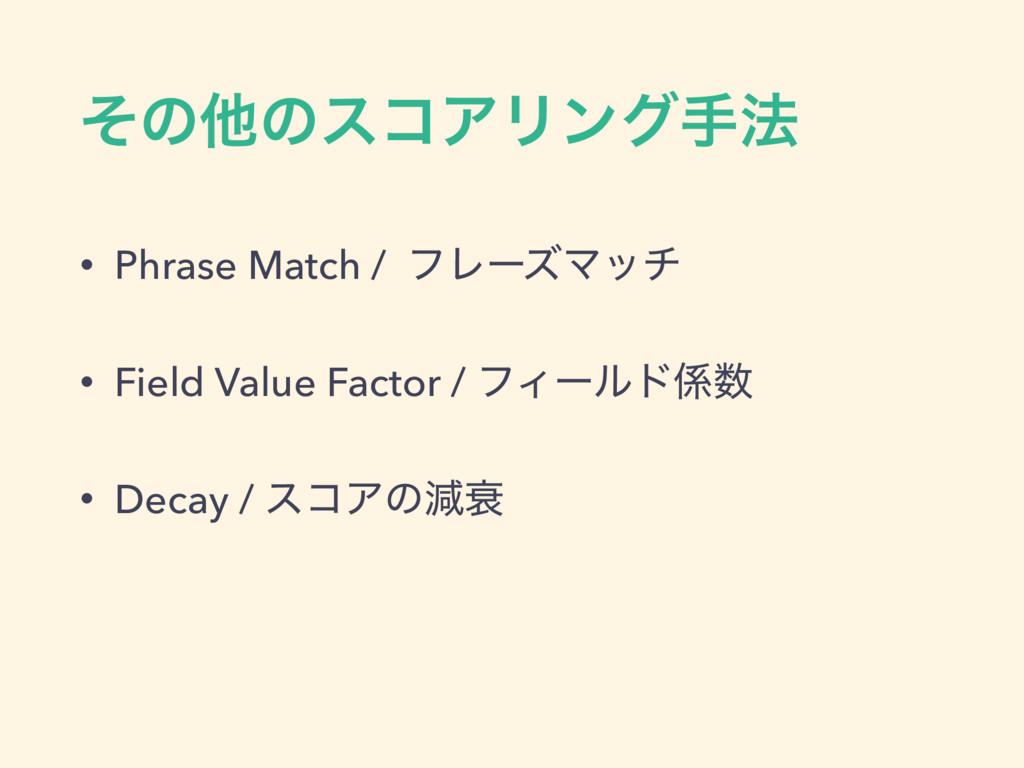 ͦͷଞͷείΞϦϯάख๏ • Phrase Match / ϑϨʔζϚον • Field V...