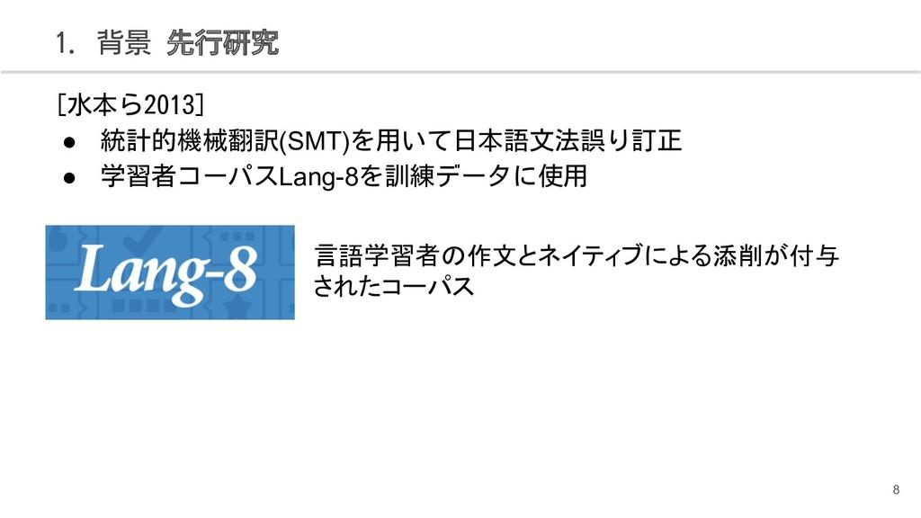 1. 背景 先行研究 8 [水本ら2013] ● 統計的機械翻訳(SMT)を用いて日本語文法誤...
