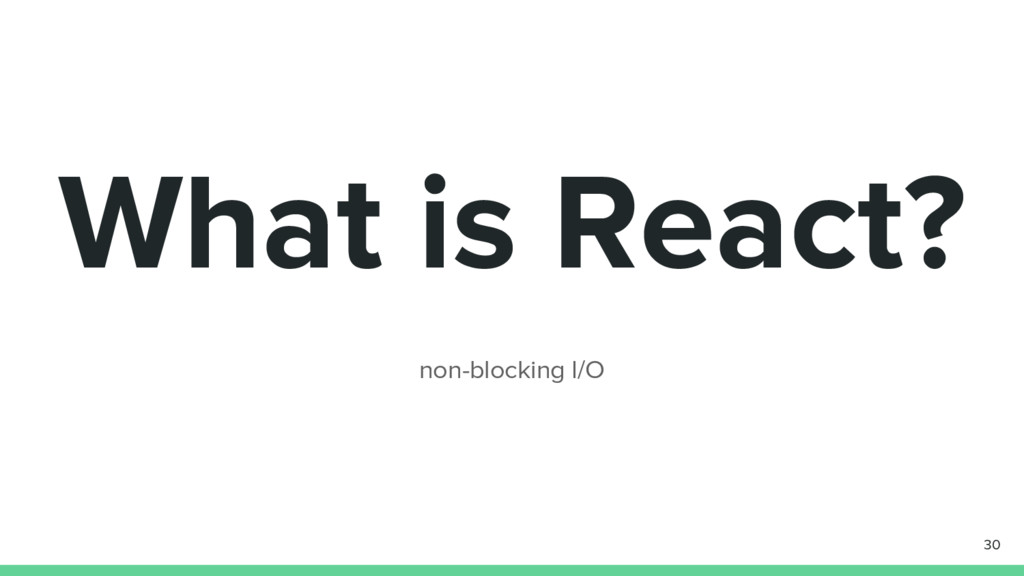 What is React? non-blocking I/O 30