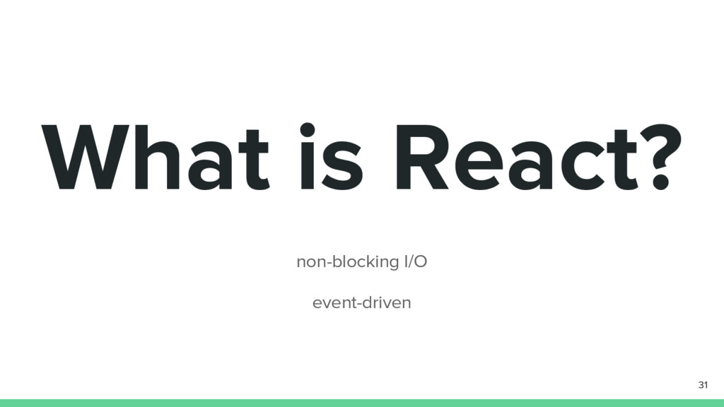 What is React? non-blocking I/O event-driven 31