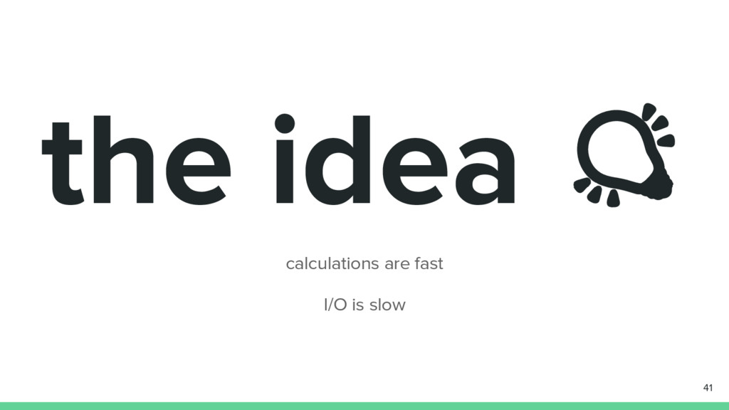 the idea calculations are fast I/O is slow 41