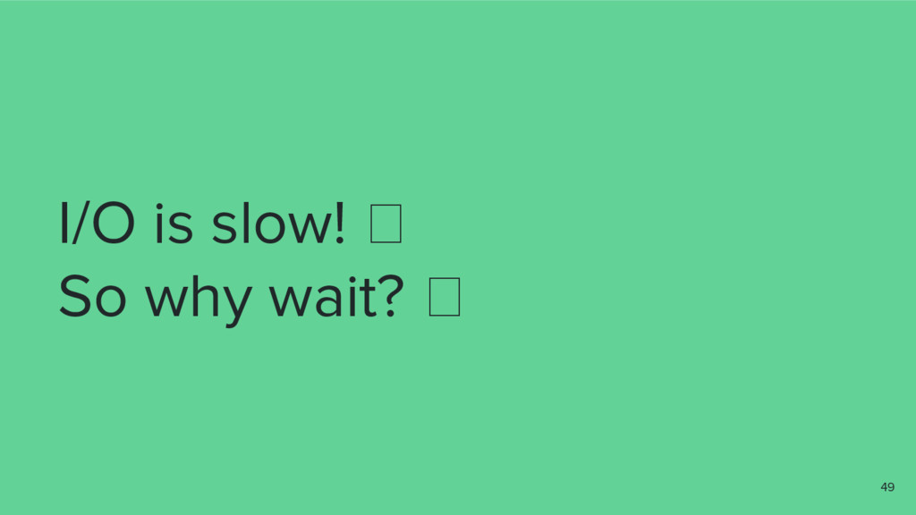 I/O is slow! So why wait? 49