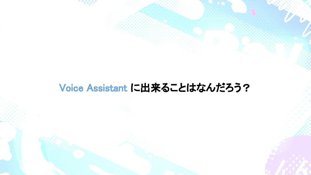 Voice Assistant に出来ることはなんだろう?