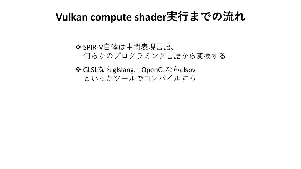 Vulkan compute shader実行までの流れ ❖ SPIR-V自体は中間表現言語、...