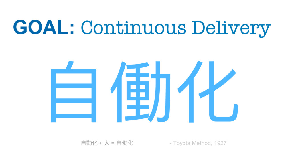 GOAL: Continuous Delivery ⾃自働化 - Toyota Method...